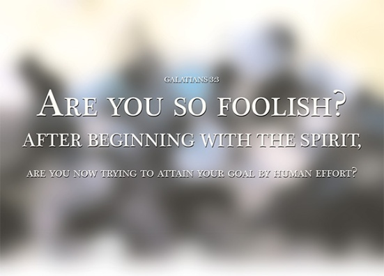 Galatians 3:3 - Are you so foolish? After beginning by means of the Spirit, are you now trying to finish by means of the flesh?