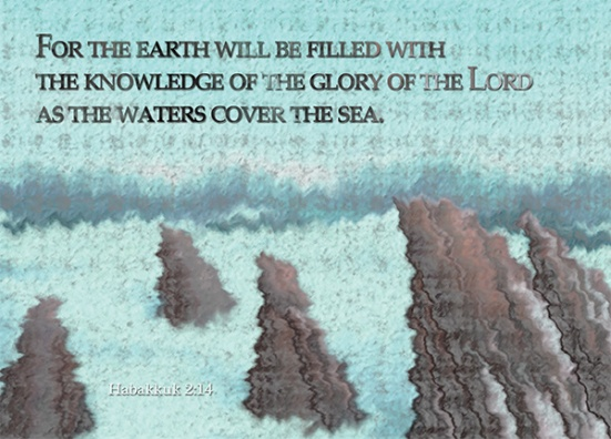 Habakkuk 2:14 - For the earth will be filled with the knowledge of the glory of the Lord as the waters cover the sea.