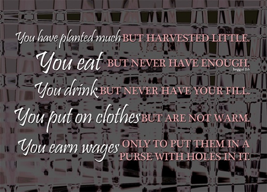 Haggai 1:6 - You have planted much, but harvested little. You eat, but never have enough. You drink, but never have your fill. You put on clothes, but are not warm. You earn wages, only to put them in a purse with holes in it.