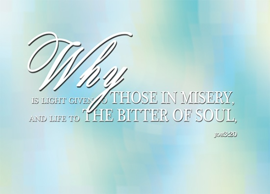 Job 3:20 - Why is light given to those in misery, and life to the bitter of soul,