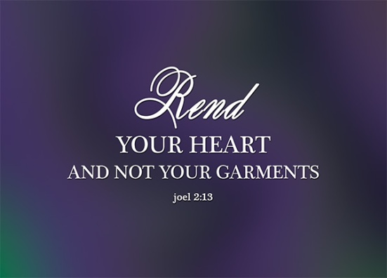 Joel 2:13 - Rend your heart and not your garments. Return to the Lord your God, for he is gracious and compassionate, slow to anger and abounding in love, and he relents from sending calamity.