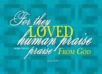 John 12:43 - for they loved human praise more than praise from God.