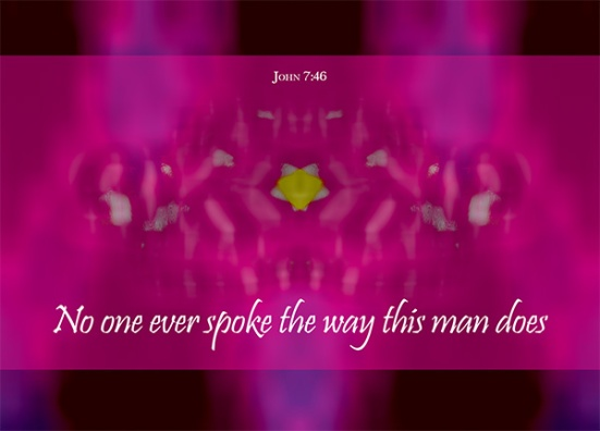 "John 7:46 - ""No one ever spoke the way this man does,"" the guards replied."