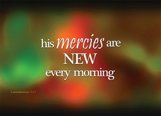 Lamentations 3:23 - They are new every morning; great is your faithfulness.
