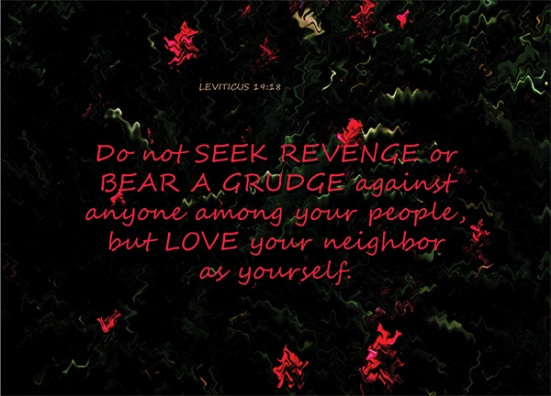 Leviticus 19:18 - Do not seek revenge or bear a grudge against anyone among your people, but love your neighbor as yourself. I am the Lord.