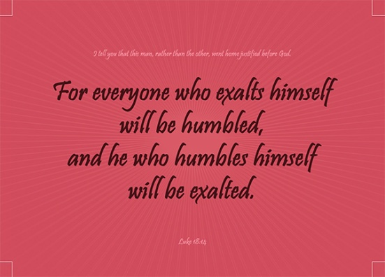 """Luke 18:14 - """"I tell you that this man, rather than the other, went home justified before God. For all those who exalt themselves will be humbled, and those who humble themselves will be exalted."""""""