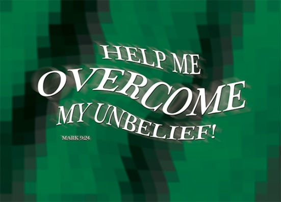"Mark 9:24 - Immediately the boy's father exclaimed, ""I do believe; help me overcome my unbelief!"""