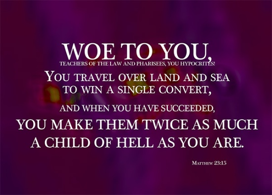 Matthew 23:15 - Woe to you, teachers of the law and Pharisees, you hypocrites! You travel over land and sea to win a single convert, and when you have succeeded, you make them twice as much a child of hell as you are.