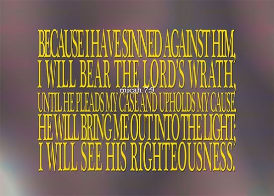 Micah 7:9 - Because I have sinned against him,  I will bear the Lord's wrath, until he pleads my case and upholds my cause.  He will bring me out into the light;  I will see his righteousness.