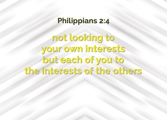 Philippians 2:4 - not looking to your own interests but each of you to the interests of the others.