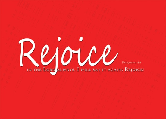 Philippians 4:4 - Rejoice in the Lord always. I will say it again: Rejoice!