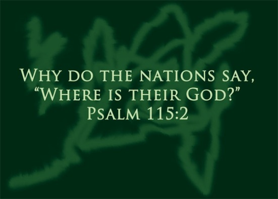 "Psalm 115:2 - Why do the nations say, ""Where is their God?"""