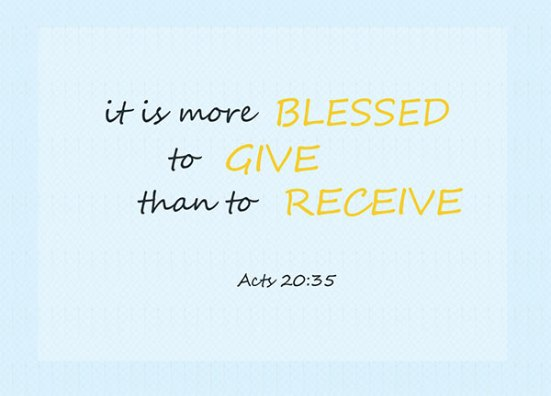 Acts 20:35 - In everything I did, I showed you that by this kind of hard work we must help the weak, remembering the words the Lord Jesus himself said: 'It is more blessed to give than to receive.' ""