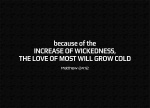 Matthew 24:12 - Because of the increase of wickedness, the love of most will grow cold,