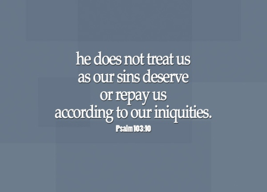 Psalm 103:10 - he does not treat us as our sins deserve or repay us according to our iniquities.