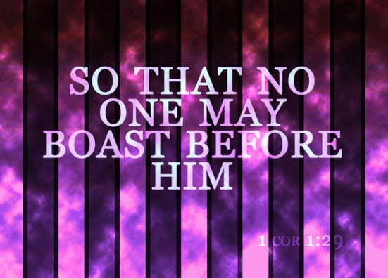 1 Corinthians 1:29 - so that no one may boast before him.