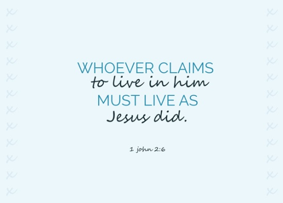 1 John 2:6 - Whoever claims to live in him must live as Jesus did.