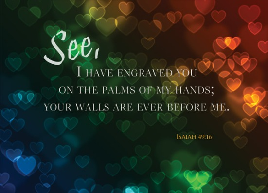 See, I have engraved you on the palms of my hands; your walls are ever before me.