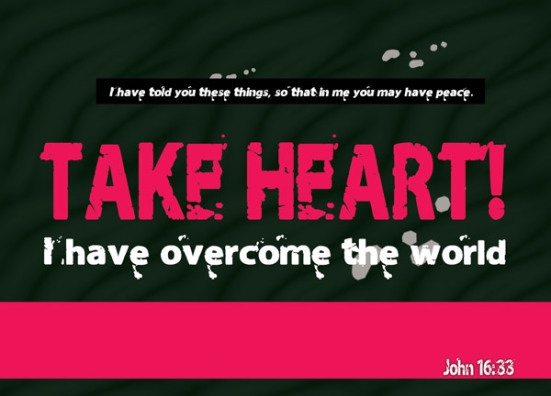 John 16:33 - I have told you these things, so that in me you may have peace. In this world you will have trouble. But take heart! I have overcome the world.