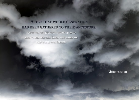 Judges 2:10 - After that whole generation had been gathered to their ancestors, another generation grew up who knew neither the Lord nor what he had done for Israel.
