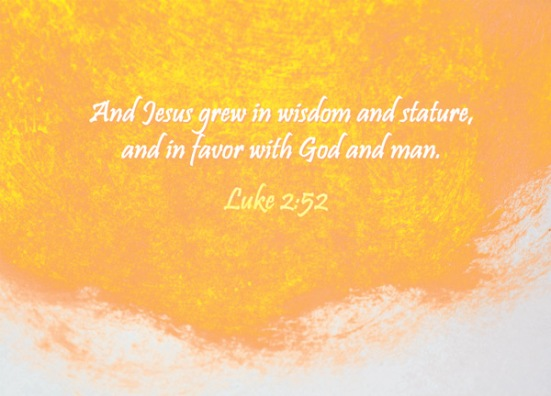 Luke 2:52 - And Jesus grew in wisdom and stature, and in favor with God and man.