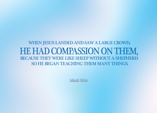 Mark 6:34 - When Jesus landed and saw a large crowd, he had compassion on them, because they were like sheep without a shepherd. So he began teaching them many things.