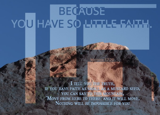 "Matthew 17:20 - He replied, ""Because you have so little faith. Truly I tell you, if you have faith as small as a mustard seed, you can say to this mountain, 'Move from here to there,' and it will move. Nothing will be impossible for you."""