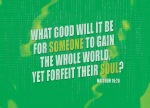 Matthew 16:26 - What good will it be for someone to gain the whole world, yet forfeit their soul? Or what can anyone give in exchange for their soul?