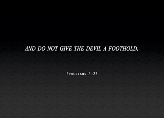 Ephesians 4:27 - and do not give the devil a foothold.