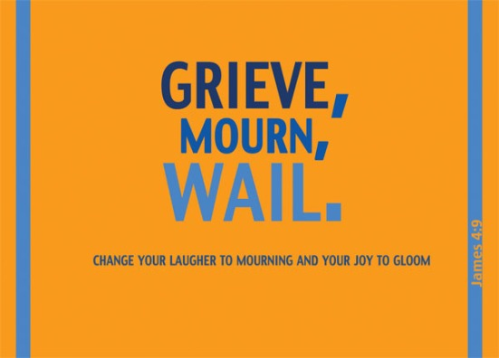 James 4:9 - Grieve, mourn and wail. Change your laughter to mourning and your joy to gloom.
