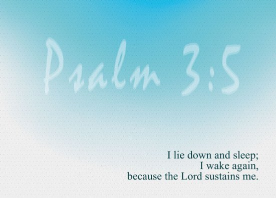 Psalm 3:5 - I lie down and sleep; I wake again, because the Lord sustains me.