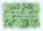 "Genesis 41:9 - Then the chief cupbearer said to Pharaoh, ""Today I am reminded of my shortcomings"