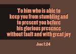 Jude 1:24 - To him who is able to keep you from stumbling and to present you before his glorious presence without fault and with great joy.