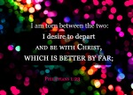 Phillippians 1:23 - I am torn between the two: I desire to depart and be with Christ, which is better by far;