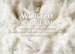 "Revelation 5:12 - In a loud voice they were saying: ""Worthy is the Lamb, who was slain, to receive power and wealth and wisdom and strength and honor and glory and praise!"""