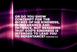 Romans 2:4 - Or do you show contempt for the riches of his kindness, forbearance and patience, not realizing that God's kindness is intended to lead you to repentance?
