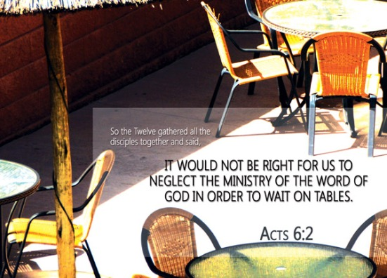 Acts 6:2 - So the Twelve gathered all the disciples together and said, 'It would not be right for us to neglect the ministry of the word of God in order to wait on tables.
