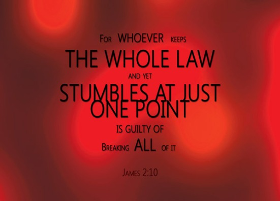James 2:10 - For whoever keeps the whole law and yet stumbles at just one point is guilty of breaking all of it.