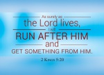 """2 Kings 5:20 - Gehazi, the servant of Elisha the man of God, said to himself, """"My master was too easy on Naaman, this Aramean, by not accepting from him what he brought. As surely as the Lord lives, I will run after him and get something from him."""""""