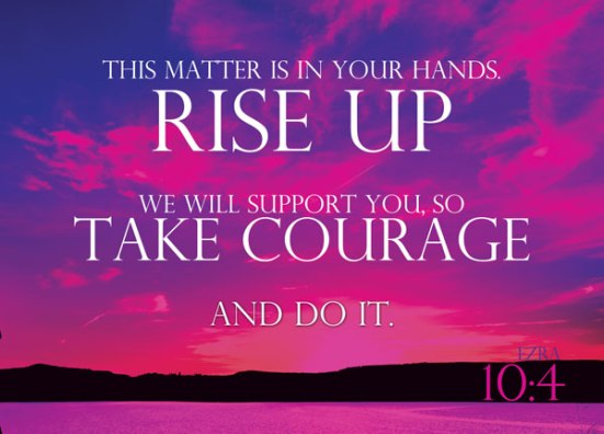 Ezra 10:4 - This matter is in your hands; rise up. We will support you, so take courage and do it.