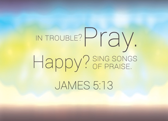 James 5:13 - Is anyone among you in trouble? Let them pray. Is anyone happy? Let them sing songs of praise.