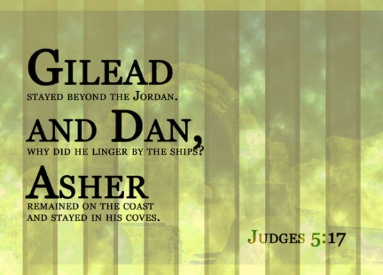 Judges 5:17 - Gilead stayed beyond the Jordan. and Dan,why did he linger by the ships? Asher remained on the coast and stayed in his coves.