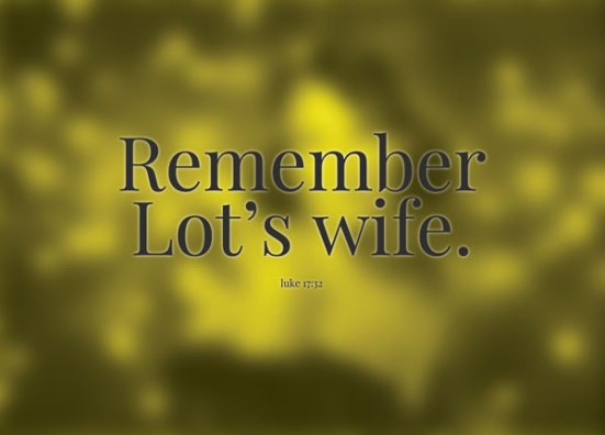 Luke 17:32 - Remember Lot's wife.