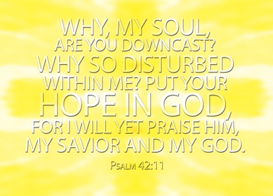 Psalm 42:11 - Why, my soul, are you downcast? Why so disturbed within me? Put your hope in God, for I will yet praise him, my Savior and my God.