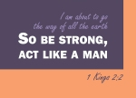 "1 Kings 2:2 - ""I am about to go the way of all the earth,"" he said. ""So be strong, act like a man,"