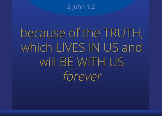 2 John 1:2 - because of the truth, which lives in us and will be with us forever.