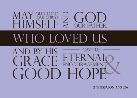 2 Thessalonians 2:16 - May our Lord Jesus Christ himself and God our Father, who loved us and by his grace gave us eternal encouragement and good hope,