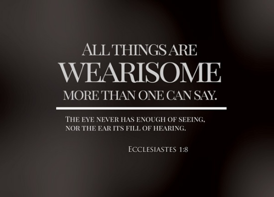 Ecclesiastes 1:8 - All things are wearisome, more than one can say. The eye never has enough of seeing, nor the ear its fill of hearing.