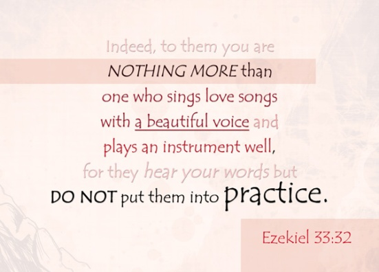Ezekiel 33:32 - Indeed, to them you are nothing more than one who sings love songs with a beautiful voice and plays an instrument well, for they hear your words but do not put them into practice.