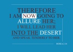 Hosea 2:14 - Therefore I am now going to allure her; I will lead her into the desert and speak tenderly to her.